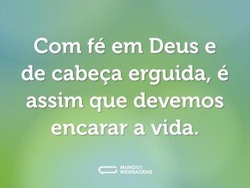 Com fé em Deus e de cabeça erguida, é assim que devemos encarar a vida.