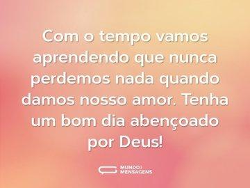 Com o tempo vamos aprendendo que nunca perdemos nada quando damos nosso amor. Tenha um bom dia abençoado por Deus!