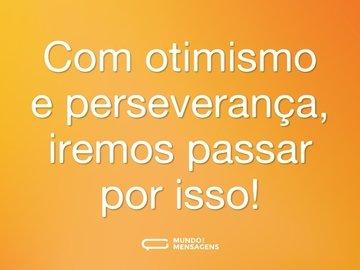 Com otimismo e perseverança, iremos passar por isso!