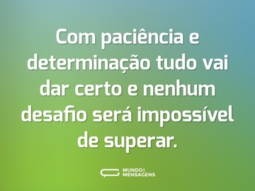 Com paciência e determinação tudo vai dar certo e nenhum desafio será impossível de superar.