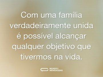 Com uma família verdadeiramente unida é possível alcançar qualquer objetivo que tivermos na vida.