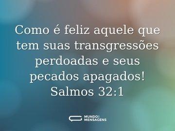 Como é feliz aquele que tem suas transgressões perdoadas e seus pecados apagados!  Salmos 32:1