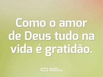 Como o amor de Deus tudo na vida é gratidão.