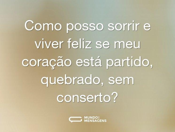 Como posso sorrir e viver feliz se meu coração está partido, quebrado, sem conserto?