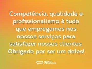 Competência, qualidade e profissionalismo é tudo que empregamos nos nossos serviços para satisfazer nossos clientes. Obrigado por ser um deles!