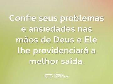 Confie seus problemas e ansiedades nas mãos de Deus e Ele lhe providenciará a melhor saída.