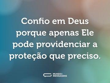 Confio em Deus porque apenas Ele pode providenciar a proteção que preciso.