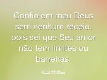 Confio em meu Deus sem nenhum receio, pois sei que Seu amor não tem limites ou barreiras.