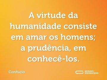A virtude da humanidade consiste em amar os homens; a prudência, em conhecê-los.