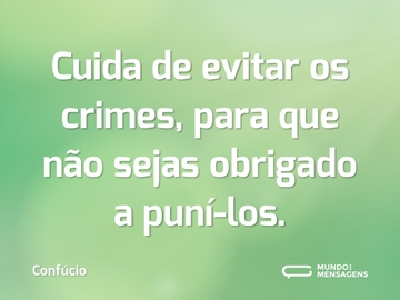 Cuida de evitar os crimes, para que não sejas obrigado a puní-los.