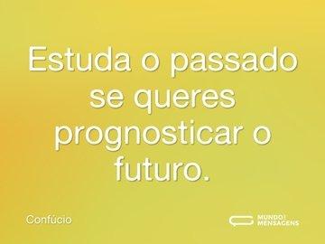 Estuda o passado se queres prognosticar o futuro.