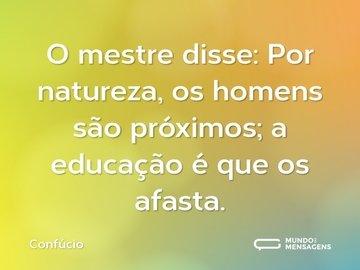 O mestre disse: Por natureza, os homens são próximos; a educação é que os afasta.