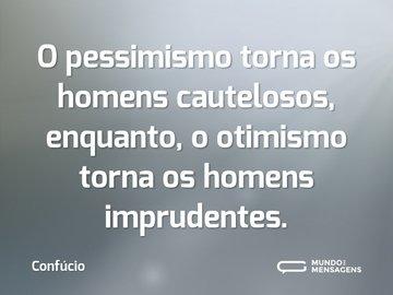 O pessimismo torna os homens cautelosos, enquanto, o otimismo torna os homens imprudentes.