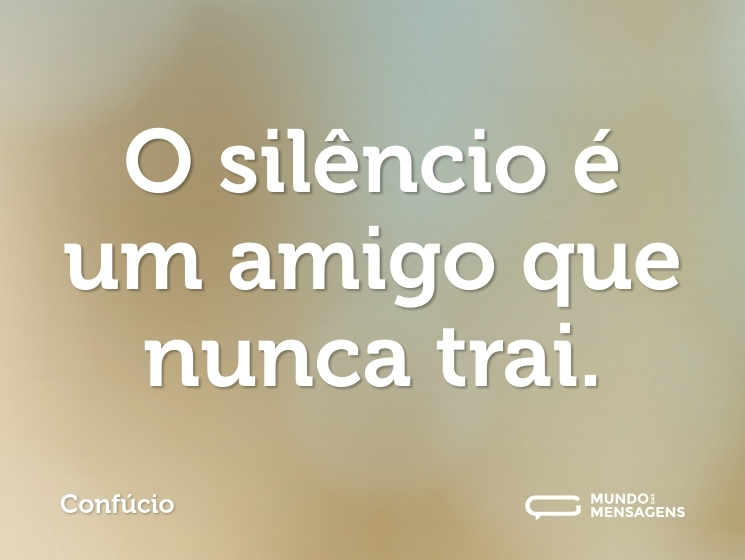 O silêncio é um amigo que nunca trai.