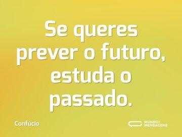 Se queres prever o futuro, estuda o passado.