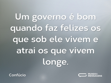 Um governo é bom quando faz felizes os que sob ele vivem e atrai os que vivem longe.