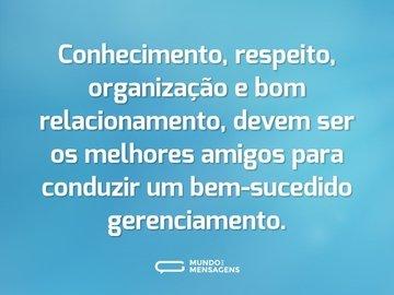 Conhecimento, respeito, organização e bom relacionamento, devem ser os melhores amigos para conduzir um bem-sucedido gerenciamento.