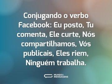 Conjugando o verbo Facebook: Eu posto, Tu comenta, Ele curte, Nós compartilhamos, Vós publicais, Eles riem, Ninguém trabalha.