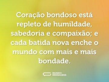 Coração bondoso está repleto de humildade, sabedoria e compaixão; e cada batida nova enche o mundo com mais e mais bondade.