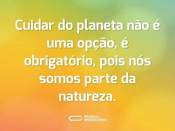 Cuidar do planeta não é uma opção, é obrigatório, pois nós somos parte da natureza.