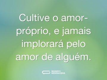Cultive o amor-próprio, e jamais implorará pelo amor de alguém.