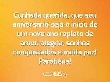 Cunhada querida, que seu aniversário seja o início de um novo ano repleto de amor, alegria, sonhos conquistados e muita paz! Parabéns!
