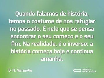 Quando falamos de história, temos o costume de nos refugiar no passado. É nele que se pensa encontrar o seu começo e o seu fim. Na realidade, é o inverso: a história começa hoje e continua amanhã.