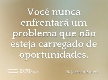 Você nunca enfrentará um problema que não esteja carregado de oportunidades.