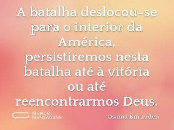 A batalha deslocou-se para o interior da América, persistiremos nesta batalha até à vitória ou até reencontrarmos Deus.