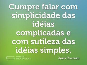 Cumpre falar com simplicidade das idéias complicadas e com sutileza das idéias simples.