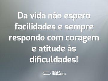 Da vida não espero facilidades e sempre respondo com coragem e atitude às dificuldades!