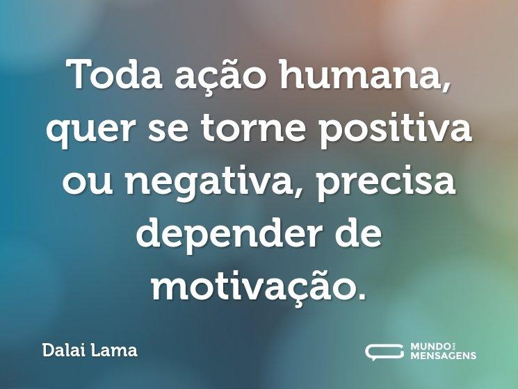 Toda ação humana, quer se torne positiva ou negativa, precisa depender de motivação.