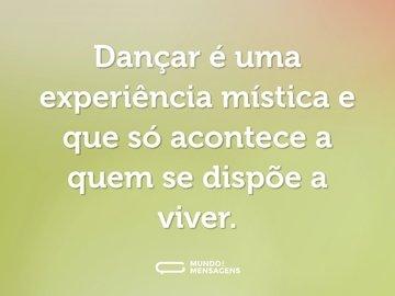Dançar é uma experiência mística e que só acontece a quem se dispõe a viver.