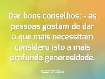 Dar bons conselhos: - as pessoas gostam de dar o que mais necessitam considero isto a mais profunda generosidade.