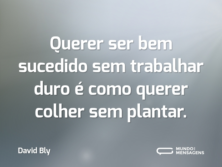 Querer ser bem sucedido sem trabalhar duro é como querer colher sem plantar.