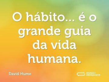 O hábito... é o grande guia da vida humana.