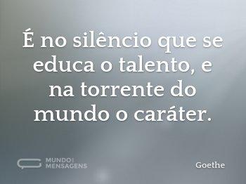 É no silêncio que se educa o talento, e na torrente do mundo o caráter.
