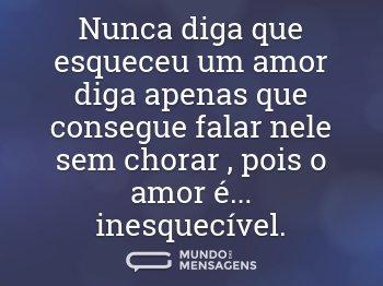 Nunca diga que esqueceu um amor diga apenas que consegue falar nele sem chorar , pois o amor é... inesquecível.