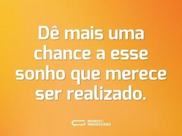 Dê mais uma chance a esse sonho que merece ser realizado.