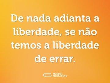 De nada adianta a liberdade, se não temos a liberdade de errar.