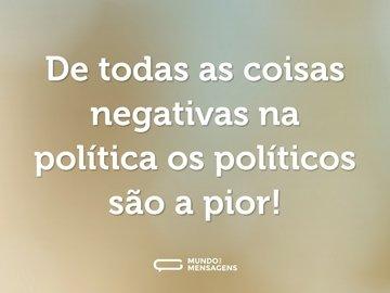 De todas as coisas negativas na política os políticos são a pior!