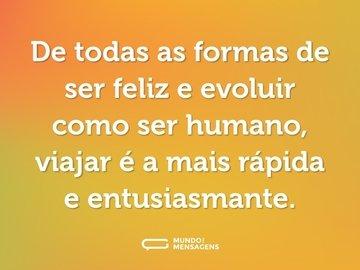 De todas as formas de ser feliz e evoluir como ser humano, viajar é a mais rápida e entusiasmante.