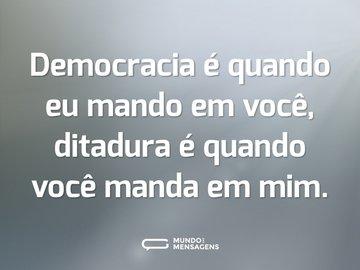 Democracia é quando eu mando em você, ditadura é quando você manda em mim.