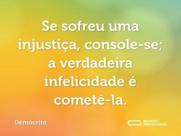 Se sofreu uma injustiça, console-se; a verdadeira infelicidade é cometê-la.