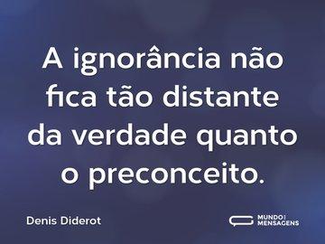 A ignorância não fica tão distante da verdade quanto o preconceito.