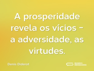 A prosperidade revela os vícios - a adversidade, as virtudes.