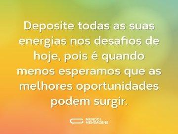 Deposite todas as suas energias nos desafios de hoje, pois é quando menos esperamos que as melhores oportunidades podem surgir.