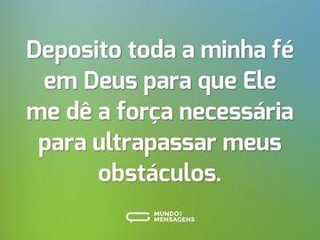 Deposito toda a minha fé em Deus para que Ele me dê a força necessária para ultrapassar meus obstáculos.