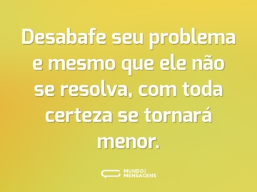 Desabafe seu problema e mesmo que ele não se resolva, com toda certeza se tornará menor.
