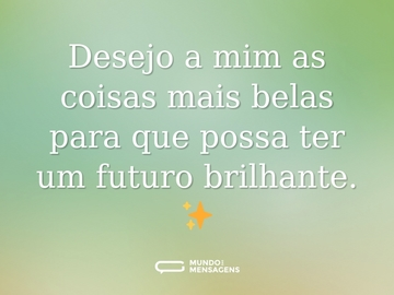 Desejo a mim as coisas mais belas para que possa ter um futuro brilhante. ✨